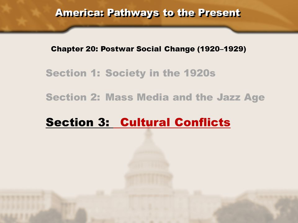 America: Pathways to the Present Section 1: Society in the 1920s Section 2: Mass Media and the Jazz Age Section 3: Cultural Conflicts Chapter 20: Postwar Social Change (1920–1929)