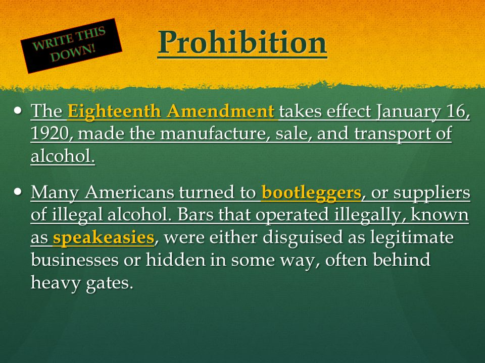 Prohibition The Eighteenth Amendment takes effect January 16, 1920, made the manufacture, sale, and transport of alcohol. The Eighteenth Amendment tak
