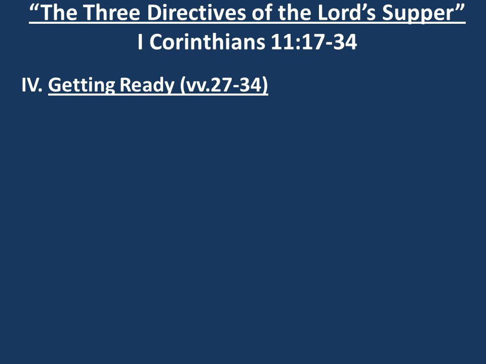 The Three Directives of the Lord's Supper I Corinthians 11:17-34 IV. Getting Ready (vv.27-34)