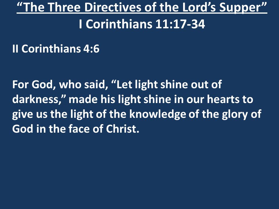 The Three Directives of the Lord's Supper I Corinthians 11:17-34 II Corinthians 4:6 For God, who said, Let light shine out of darkness, made his light shine in our hearts to give us the light of the knowledge of the glory of God in the face of Christ.