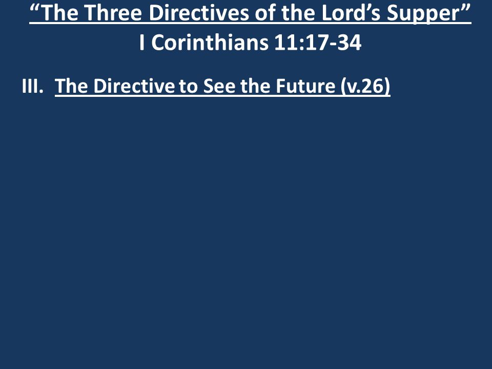 """The Three Directives of the Lord's Supper"" I Corinthians 11:17-34 III. The Directive to See the Future (v.26)"