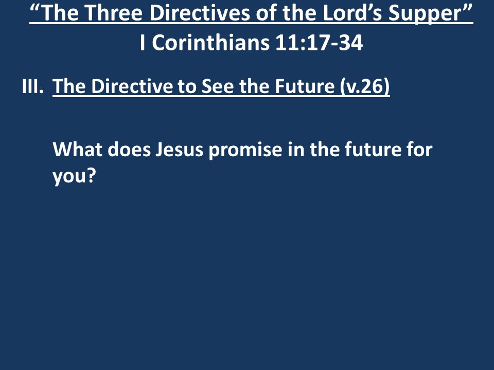 The Three Directives of the Lord's Supper I Corinthians 11:17-34 III.The Directive to See the Future (v.26) What does Jesus promise in the future for you