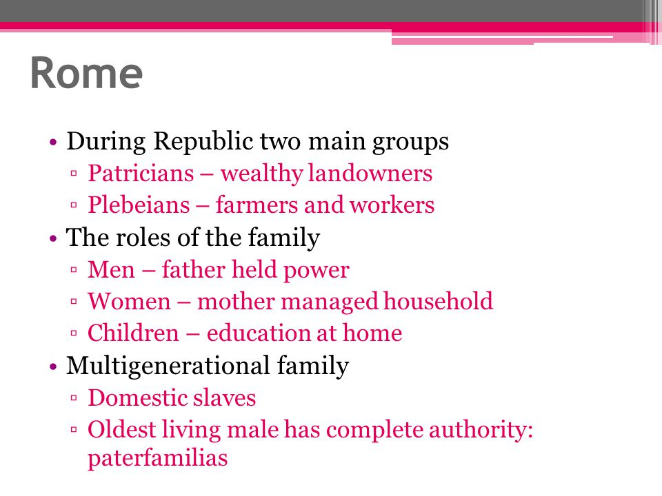 Rome During Republic two main groups ▫Patricians – wealthy landowners ▫Plebeians – farmers and workers The roles of the family ▫Men – father held powe
