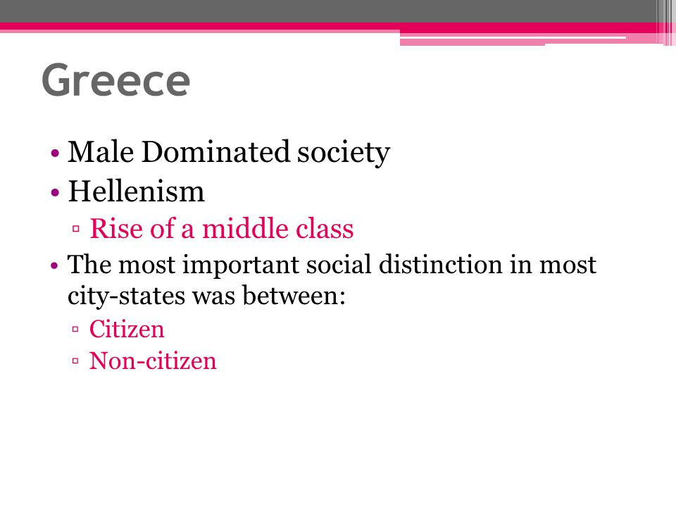 Greece Male Dominated society Hellenism ▫Rise of a middle class The most important social distinction in most city-states was between: ▫Citizen ▫Non-c