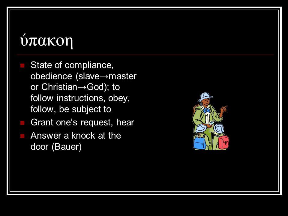 ύπακοη State of compliance, obedience (slave→master or Christian→God); to follow instructions, obey, follow, be subject to Grant one's request, hear Answer a knock at the door (Bauer)