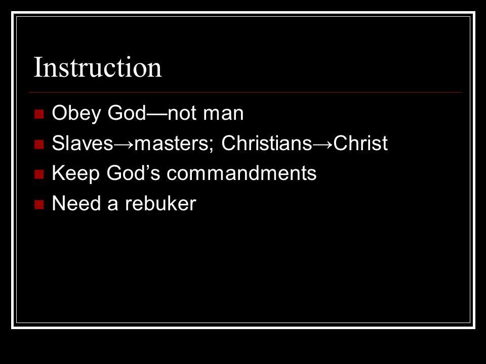 Instruction Obey God—not man Slaves→masters; Christians→Christ Keep God's commandments Need a rebuker