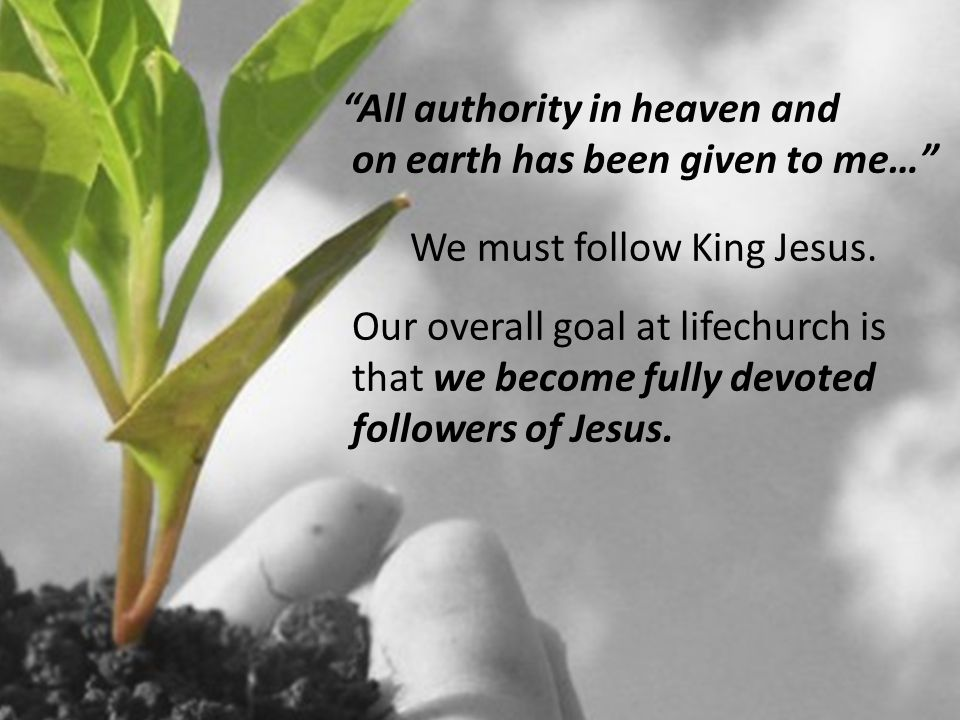 All authority in heaven and on earth has been given to me… We must follow King Jesus.