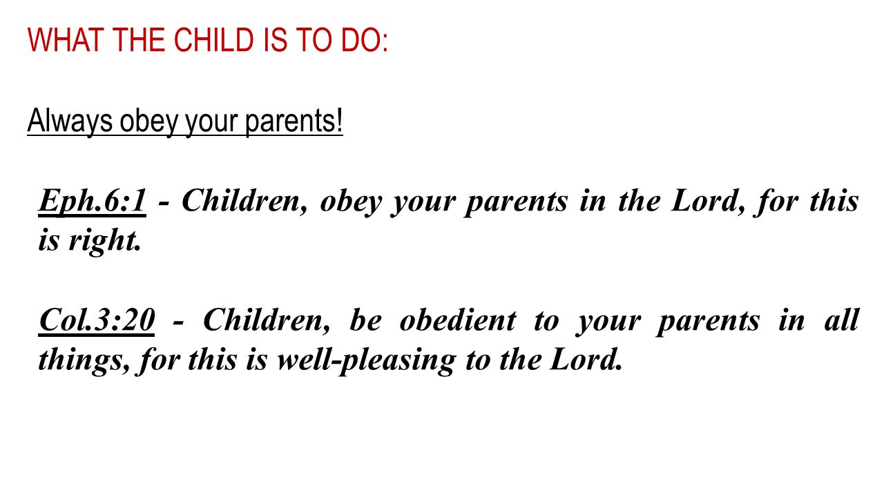 WHAT THE CHILD IS TO DO: Always obey your parents! Eph.6:1 - Children, obey your parents in the Lord, for this is right. Col.3:20 - Children, be obedi