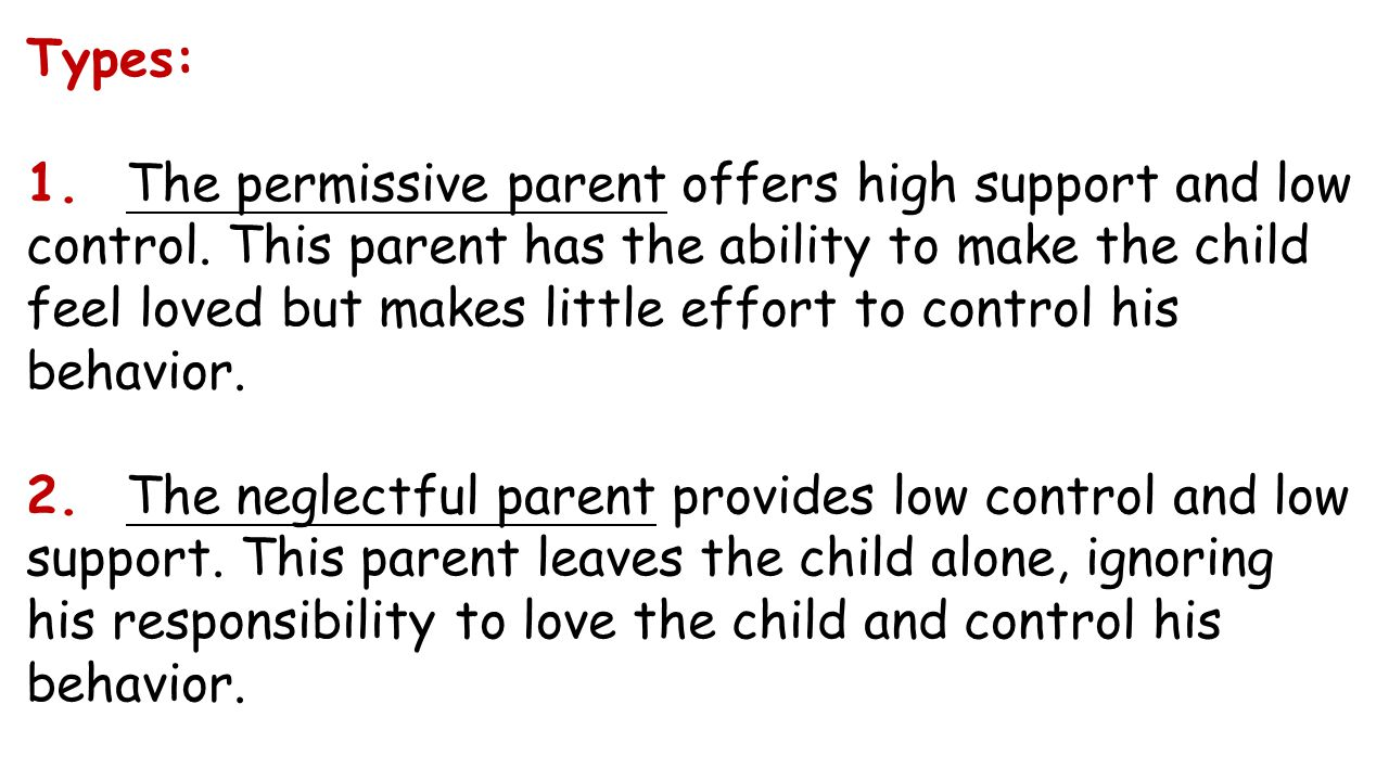 Types: 1. The permissive parent offers high support and low con­trol. This parent has the ability to make the child feel loved but makes little effort