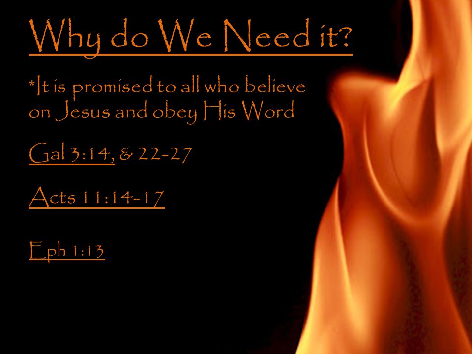 Why do We Need it? *It is promised to all who believe on Jesus and obey His Word Gal 3:14, & 22-27 Acts 11:14-17 Eph 1:13