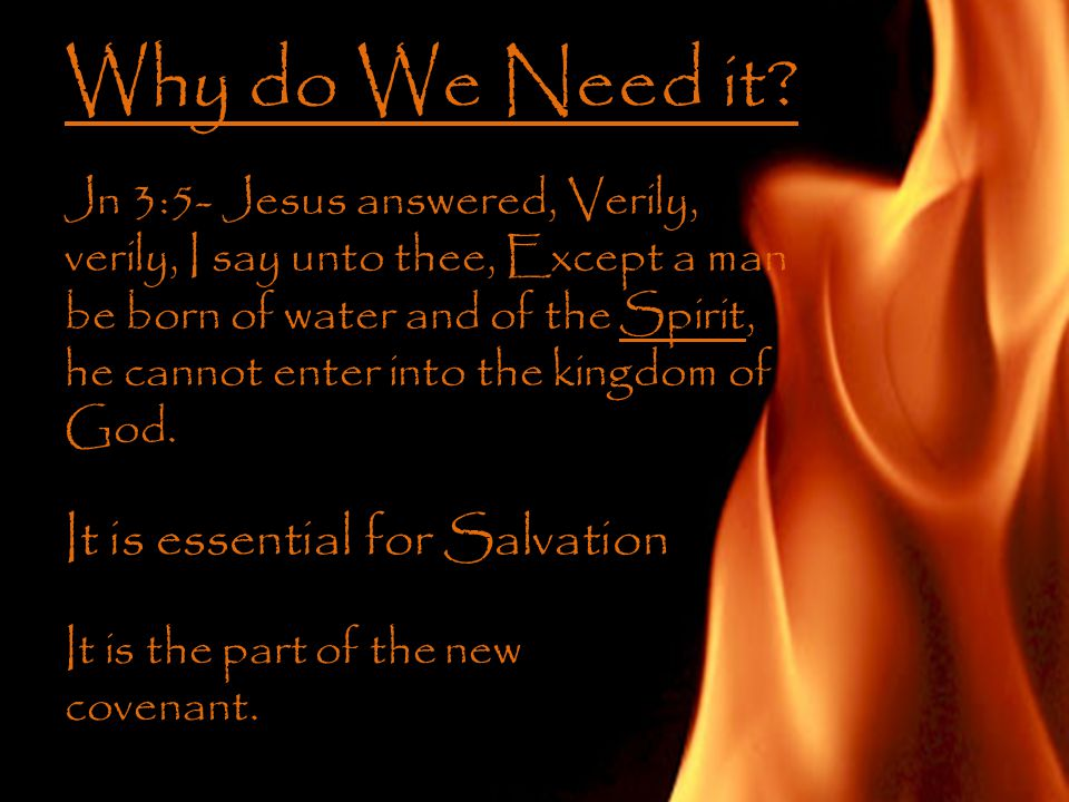 Why do We Need it? Jn 3:5- Jesus answered, Verily, verily, I say unto thee, Except a man be born of water and of the Spirit, he cannot enter into the