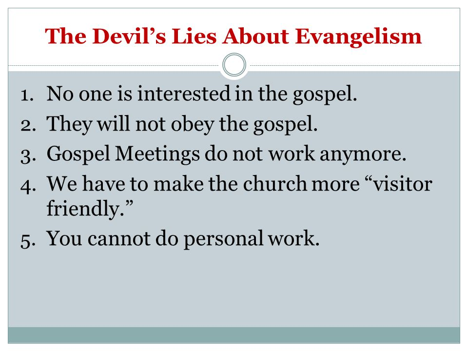 The Devil's Lies About Evangelism 1. No one is interested in the gospel. 2. They will not obey the gospel. 3. Gospel Meetings do not work anymore. 4.