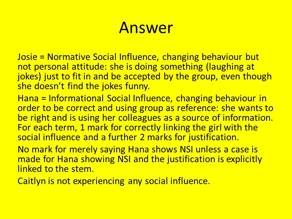 Answer Josie = Normative Social Influence, changing behaviour but not personal attitude: she is doing something (laughing at jokes) just to fit in and