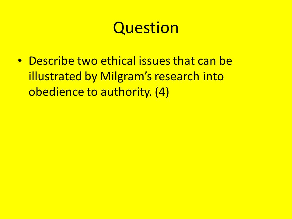 Question Describe two ethical issues that can be illustrated by Milgram's research into obedience to authority. (4)