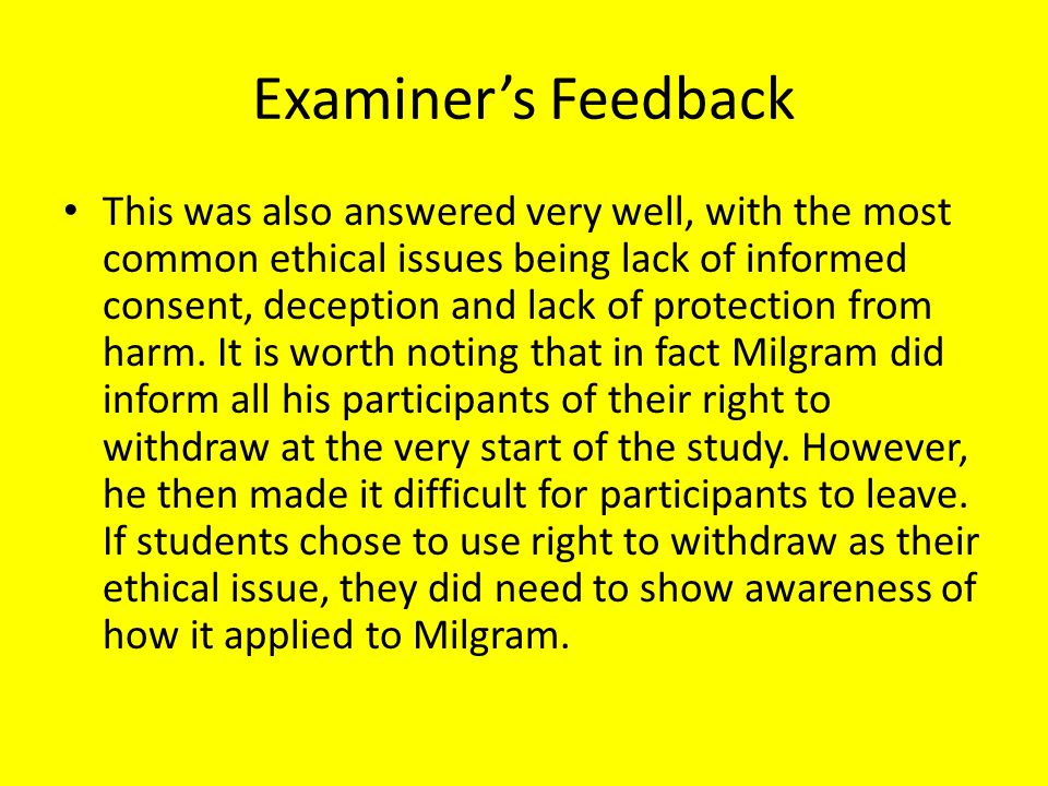 Examiner's Feedback This was also answered very well, with the most common ethical issues being lack of informed consent, deception and lack of protec