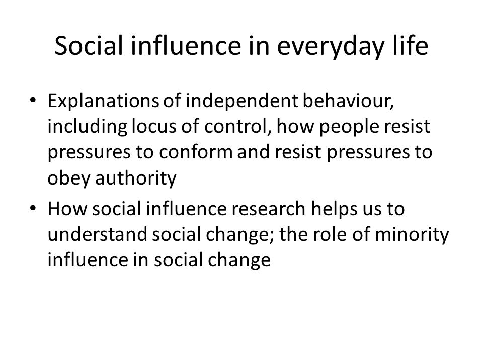 Social influence in everyday life Explanations of independent behaviour, including locus of control, how people resist pressures to conform and resist
