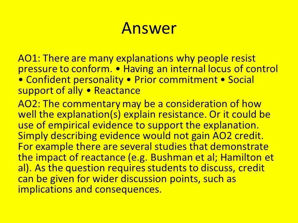 Answer AO1: There are many explanations why people resist pressure to conform. Having an internal locus of control Confident personality Prior commitm