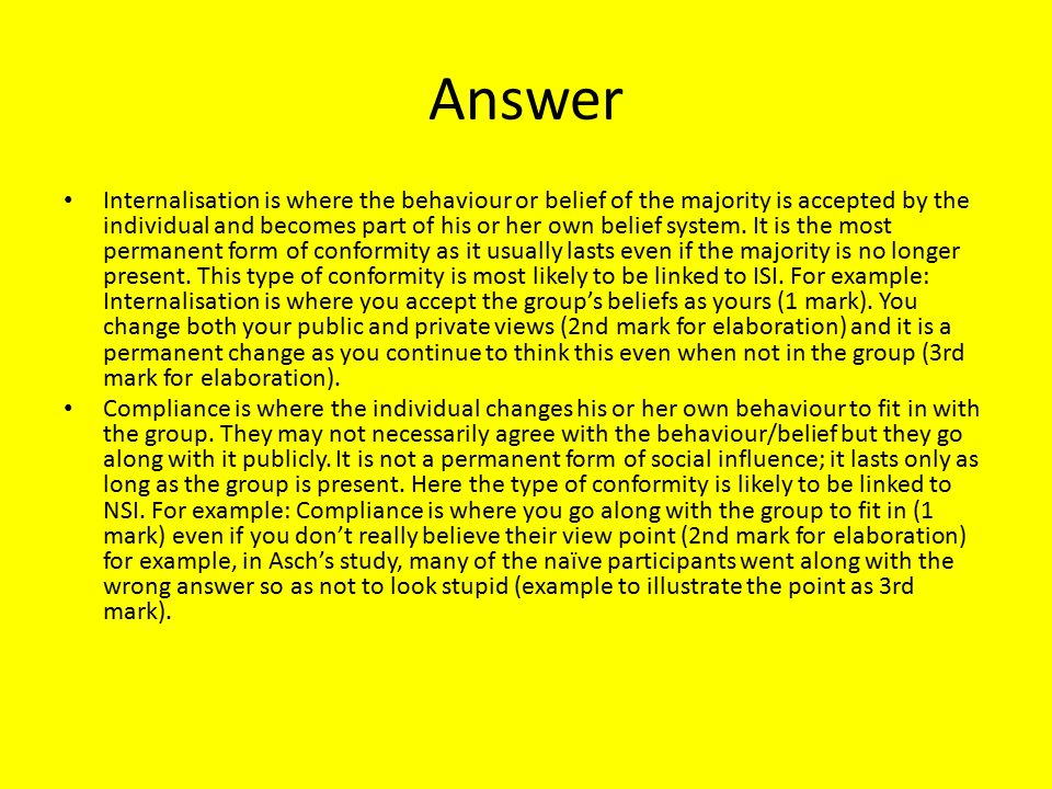 Answer Internalisation is where the behaviour or belief of the majority is accepted by the individual and becomes part of his or her own belief system