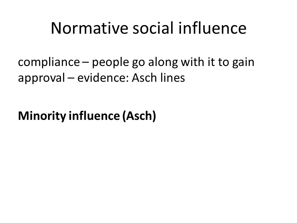 Normative social influence compliance – people go along with it to gain approval – evidence: Asch lines Minority influence (Asch)