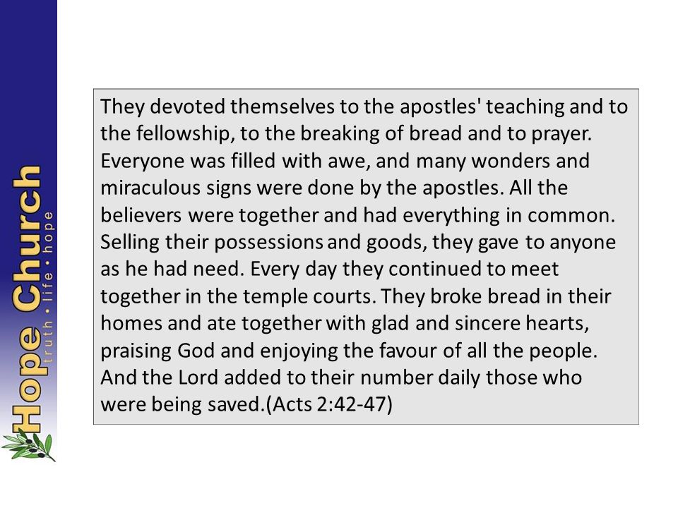 They devoted themselves to the apostles teaching and to the fellowship, to the breaking of bread and to prayer.