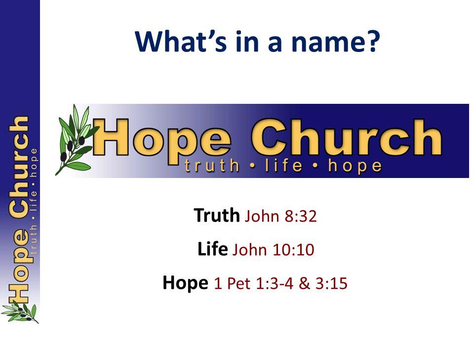 What's in a name? Life John 10:10 Hope 1 Pet 1:3-4 & 3:15 Truth John 8:32