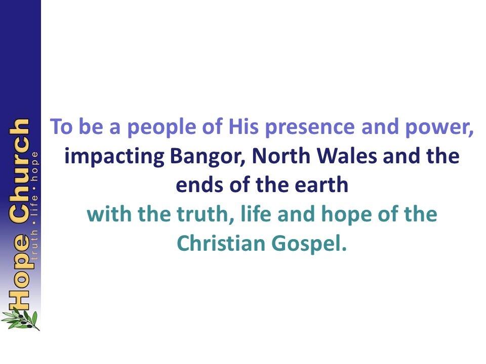 To be a people of His presence and power, impacting Bangor, North Wales and the ends of the earth with the truth, life and hope of the Christian Gospel.