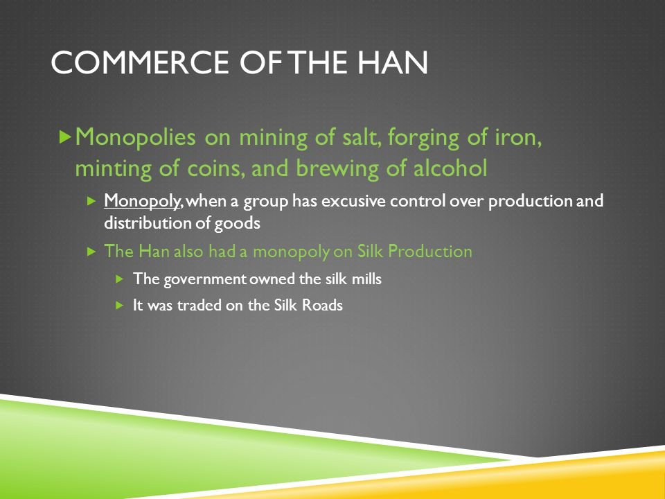 COMMERCE OF THE HAN  Monopolies on mining of salt, forging of iron, minting of coins, and brewing of alcohol  Monopoly, when a group has excusive control over production and distribution of goods  The Han also had a monopoly on Silk Production  The government owned the silk mills  It was traded on the Silk Roads
