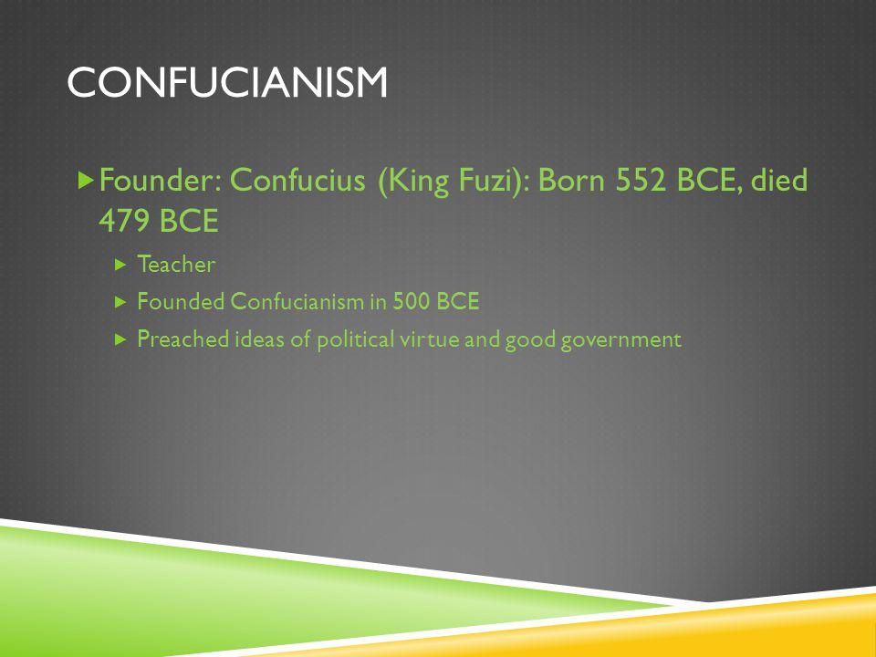 CONFUCIANISM  Founder: Confucius (King Fuzi): Born 552 BCE, died 479 BCE  Teacher  Founded Confucianism in 500 BCE  Preached ideas of political vi