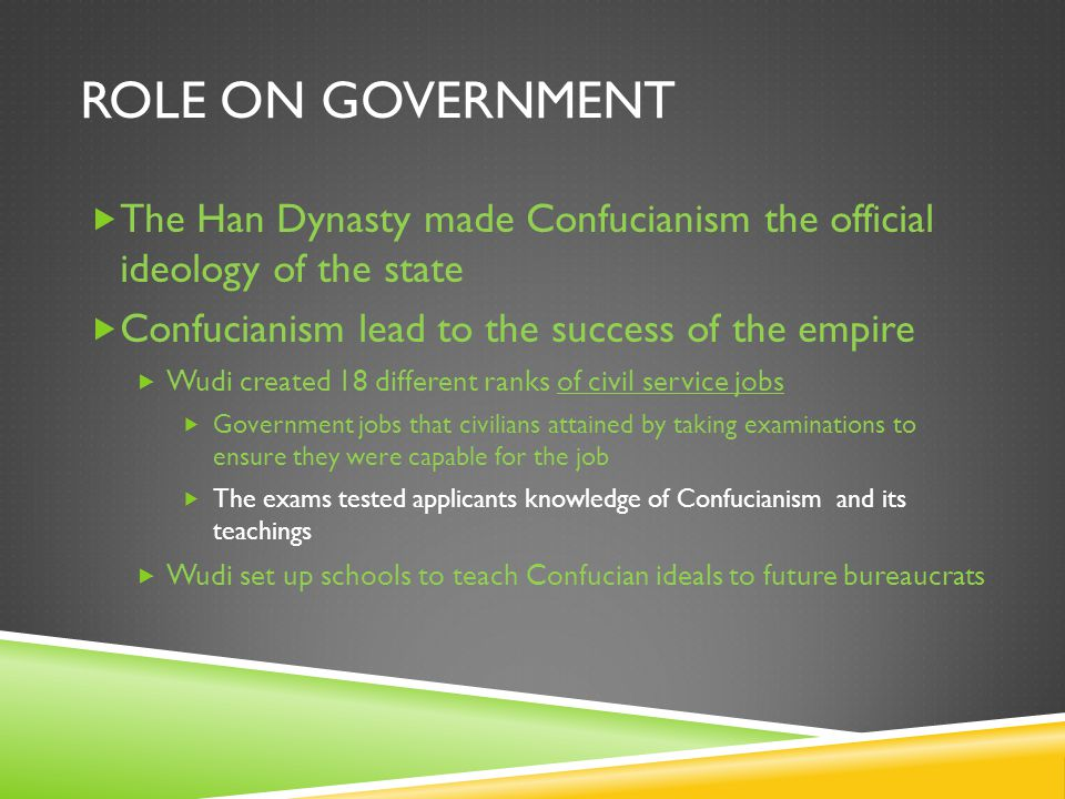 ROLE ON GOVERNMENT  The Han Dynasty made Confucianism the official ideology of the state  Confucianism lead to the success of the empire  Wudi created 18 different ranks of civil service jobs  Government jobs that civilians attained by taking examinations to ensure they were capable for the job  The exams tested applicants knowledge of Confucianism and its teachings  Wudi set up schools to teach Confucian ideals to future bureaucrats