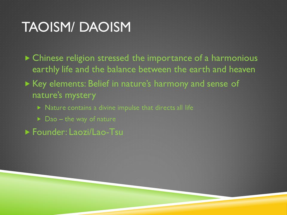 TAOISM/ DAOISM  Chinese religion stressed the importance of a harmonious earthly life and the balance between the earth and heaven  Key elements: Belief in nature's harmony and sense of nature's mystery  Nature contains a divine impulse that directs all life  Dao – the way of nature  Founder: Laozi/Lao-Tsu