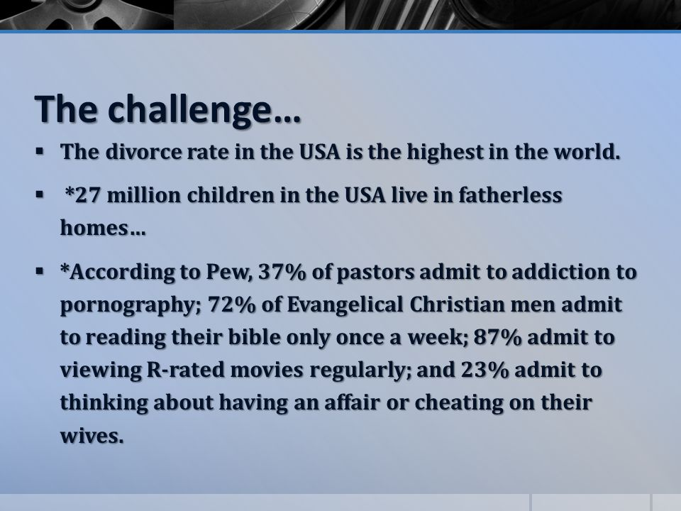 The challenge…  The divorce rate in the USA is the highest in the world.  *27 million children in the USA live in fatherless homes…  *According to