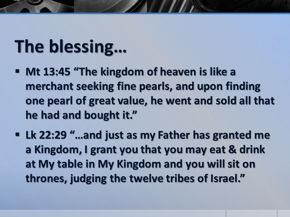 The blessing…  Mt 13:45 The kingdom of heaven is like a merchant seeking fine pearls, and upon finding one pearl of great value, he went and sold all that he had and bought it.  Lk 22:29 …and just as my Father has granted me a Kingdom, I grant you that you may eat & drink at My table in My Kingdom and you will sit on thrones, judging the twelve tribes of Israel.