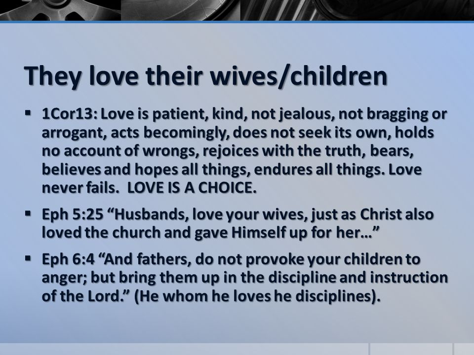 They love their wives/children  1Cor13: Love is patient, kind, not jealous, not bragging or arrogant, acts becomingly, does not seek its own, holds no account of wrongs, rejoices with the truth, bears, believes and hopes all things, endures all things.