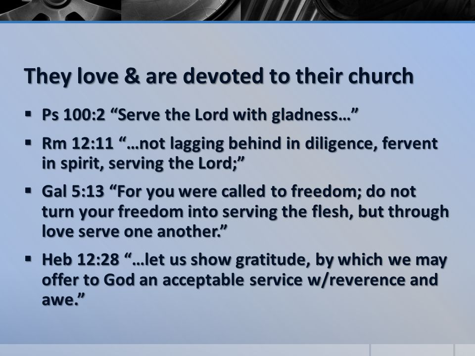 They love & are devoted to their church  Ps 100:2 Serve the Lord with gladness…  Rm 12:11 …not lagging behind in diligence, fervent in spirit, serving the Lord;  Gal 5:13 For you were called to freedom; do not turn your freedom into serving the flesh, but through love serve one another.  Heb 12:28 …let us show gratitude, by which we may offer to God an acceptable service w/reverence and awe.