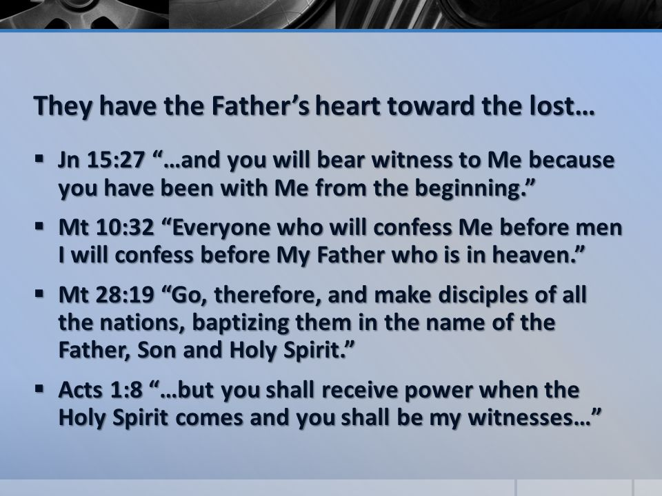 They have the Father's heart toward the lost…  Jn 15:27 …and you will bear witness to Me because you have been with Me from the beginning.  Mt 10:32 Everyone who will confess Me before men I will confess before My Father who is in heaven.  Mt 28:19 Go, therefore, and make disciples of all the nations, baptizing them in the name of the Father, Son and Holy Spirit.  Acts 1:8 …but you shall receive power when the Holy Spirit comes and you shall be my witnesses…
