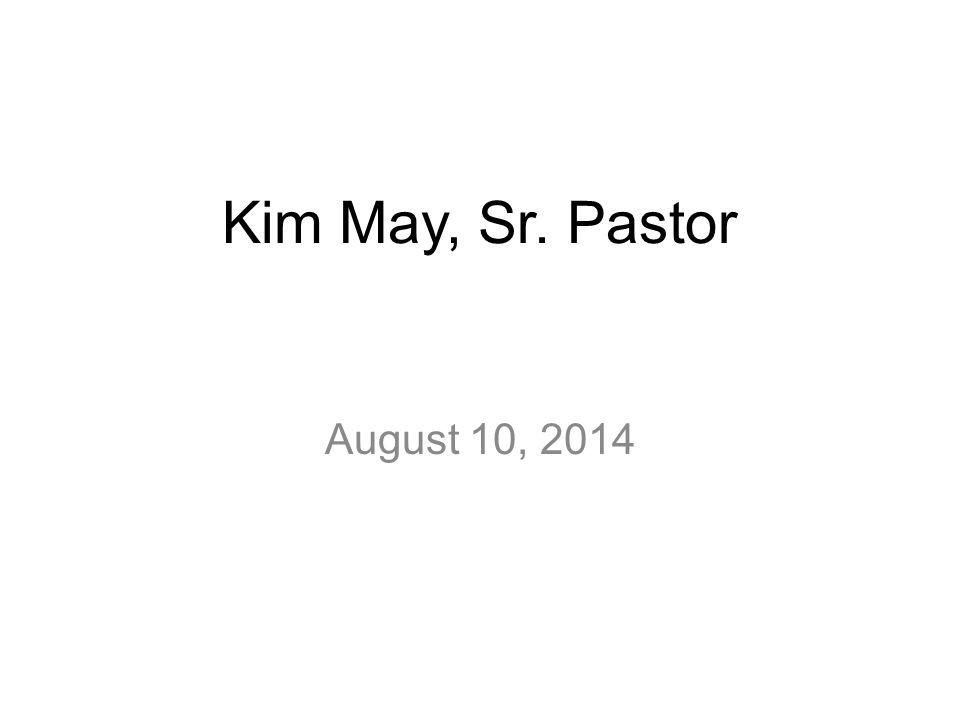 Kim May, Sr. Pastor August 10, 2014