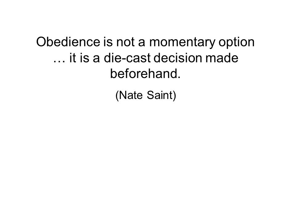 Obedience is not a momentary option … it is a die-cast decision made beforehand. (Nate Saint)