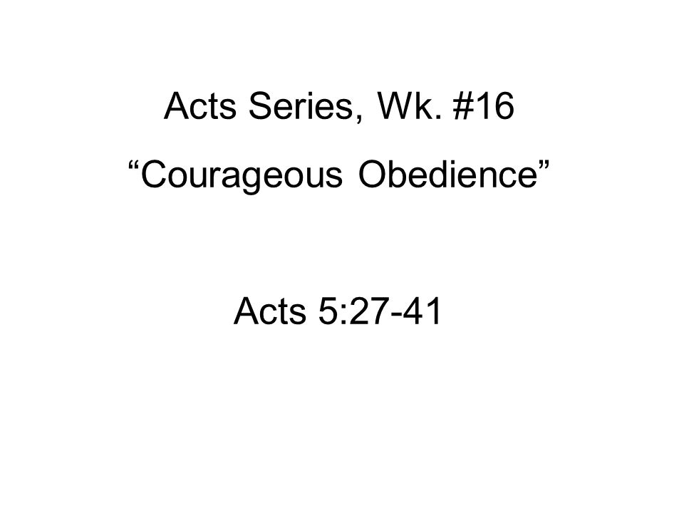 Acts Series, Wk. #16 Courageous Obedience Acts 5:27-41