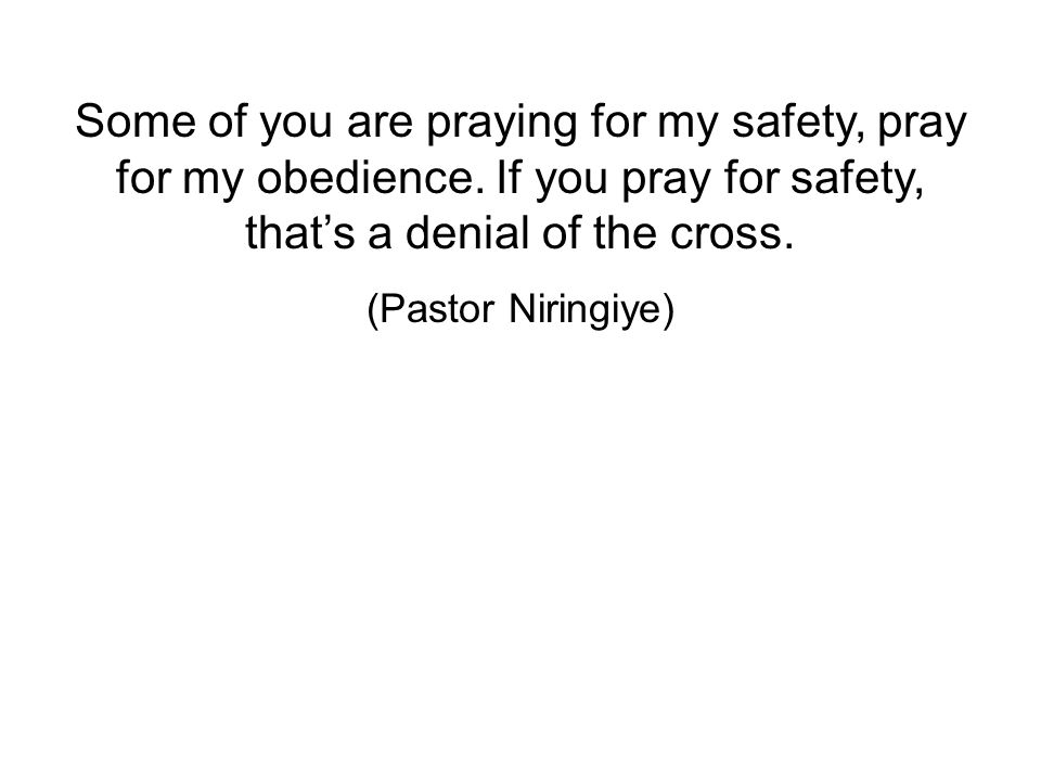 Some of you are praying for my safety, pray for my obedience.