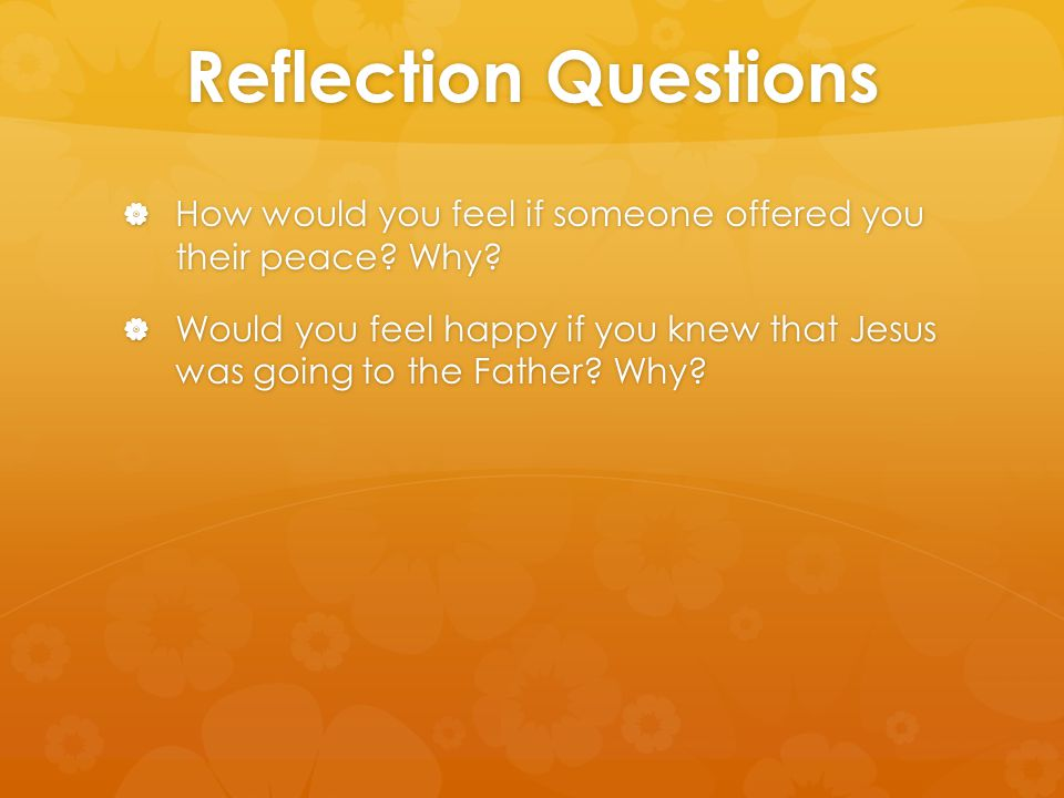 Reflection Questions  How would you feel if someone offered you their peace? Why?  Would you feel happy if you knew that Jesus was going to the Fath