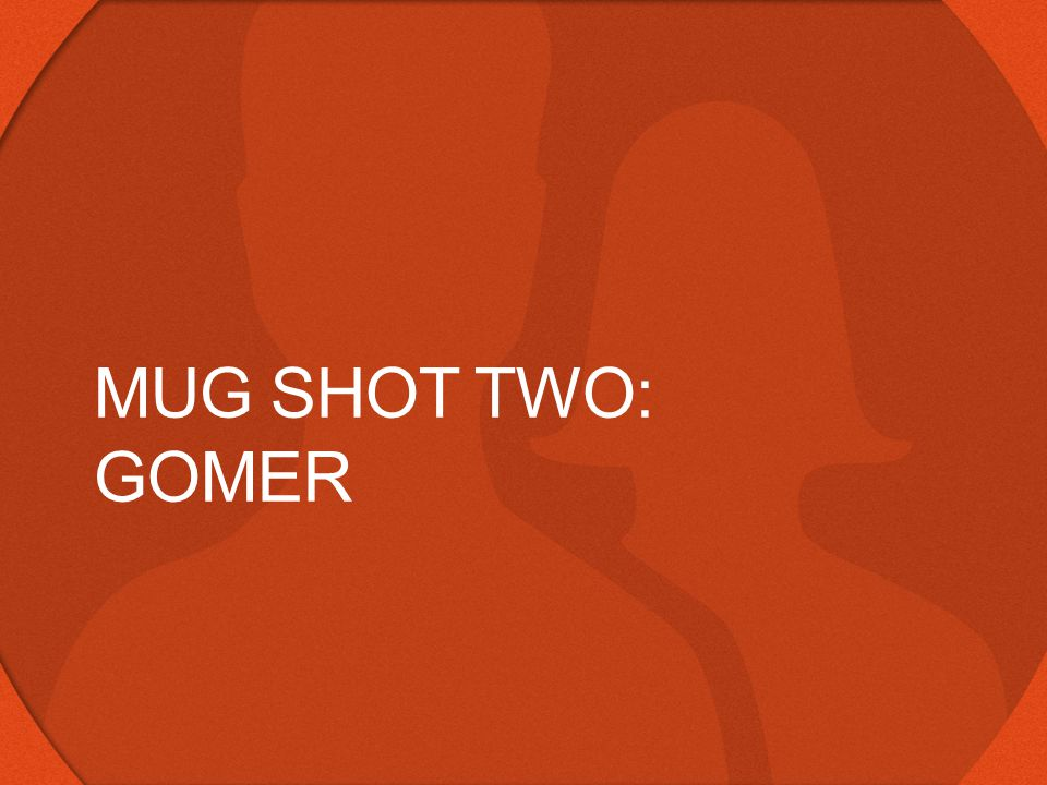 MUG SHOT TWO: GOMER