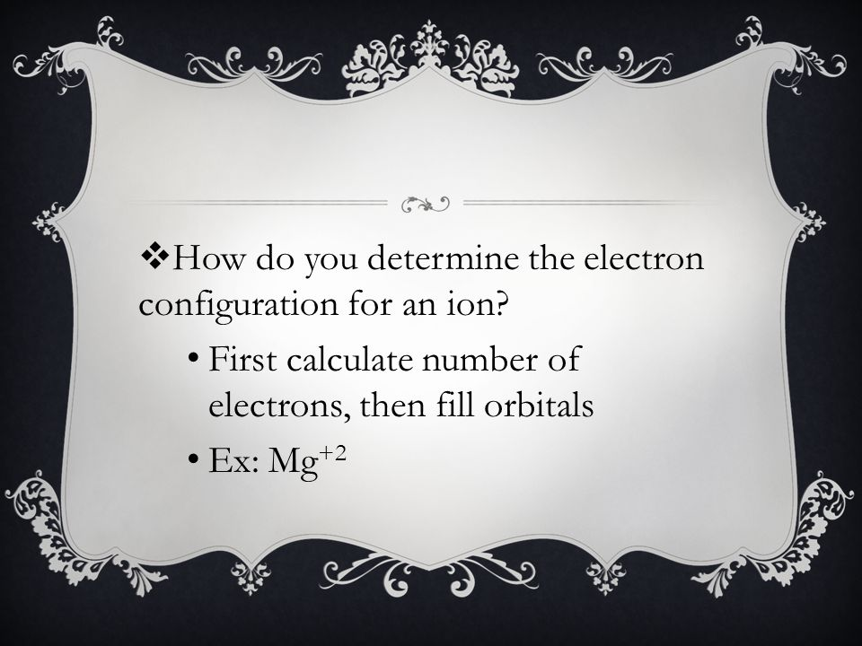 First calculate number of electrons, then fill orbitals Ex: Mg +2