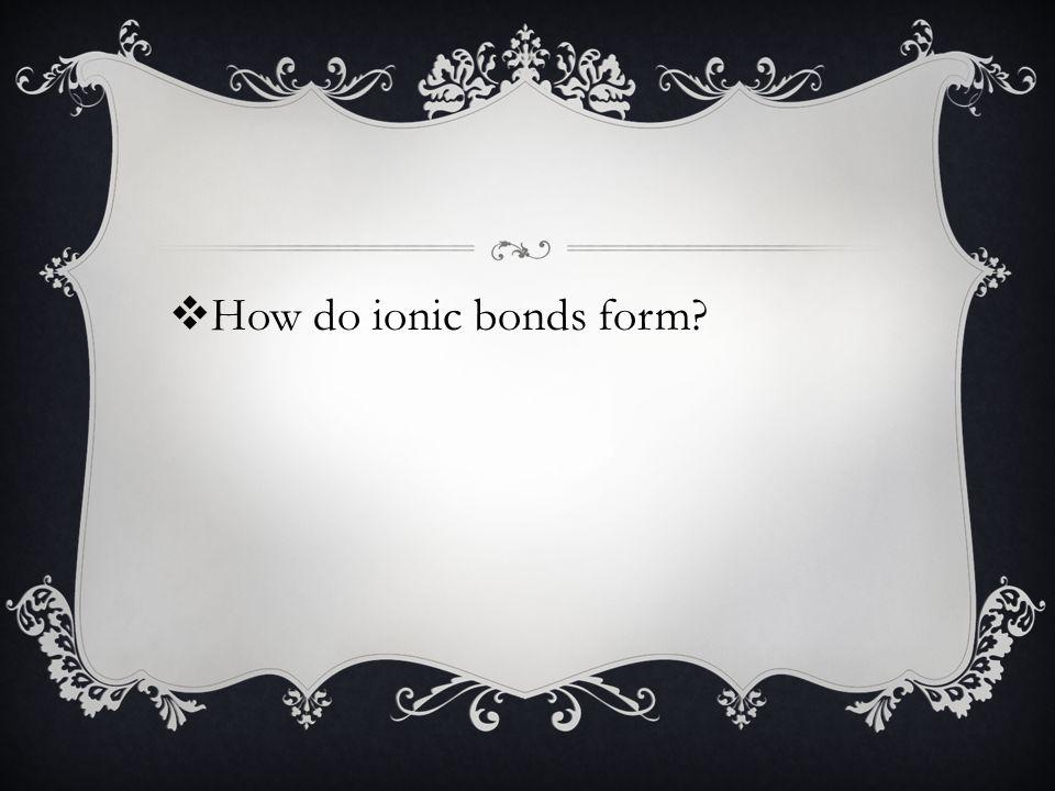  How do ionic bonds form