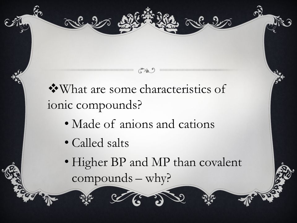 Made of anions and cations Called salts Higher BP and MP than covalent compounds – why