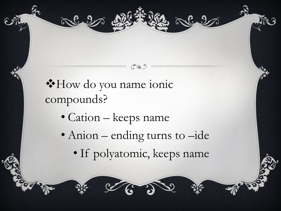 Cation – keeps name Anion – ending turns to –ide If polyatomic, keeps name