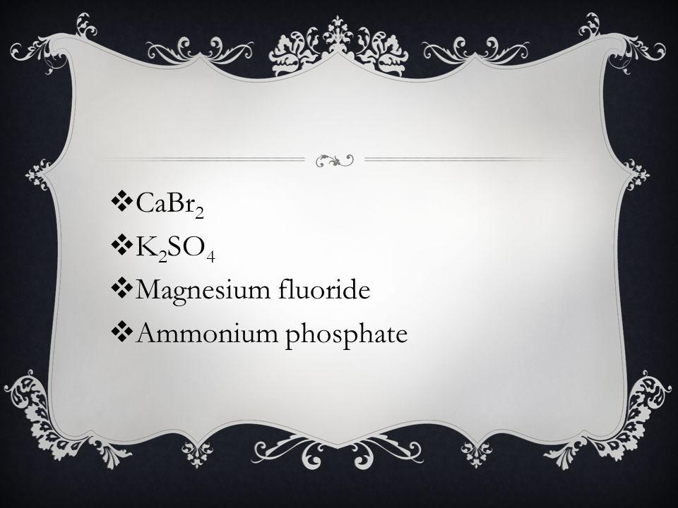  CaBr 2  K 2 SO 4  Magnesium fluoride  Ammonium phosphate