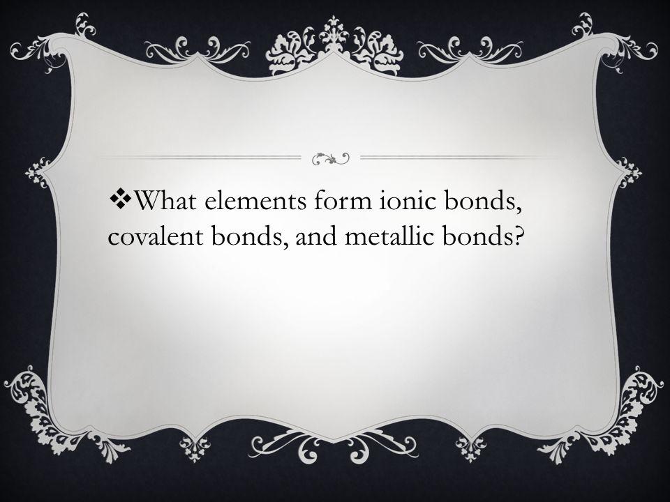  What elements form ionic bonds, covalent bonds, and metallic bonds