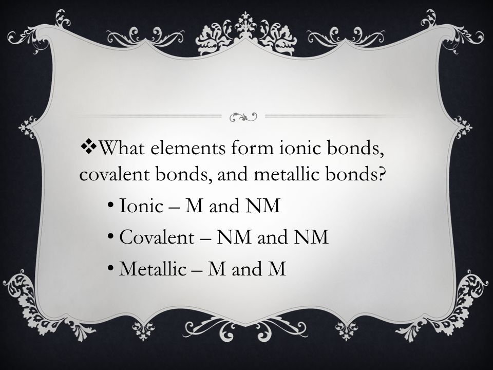 Ionic – M and NM Covalent – NM and NM Metallic – M and M