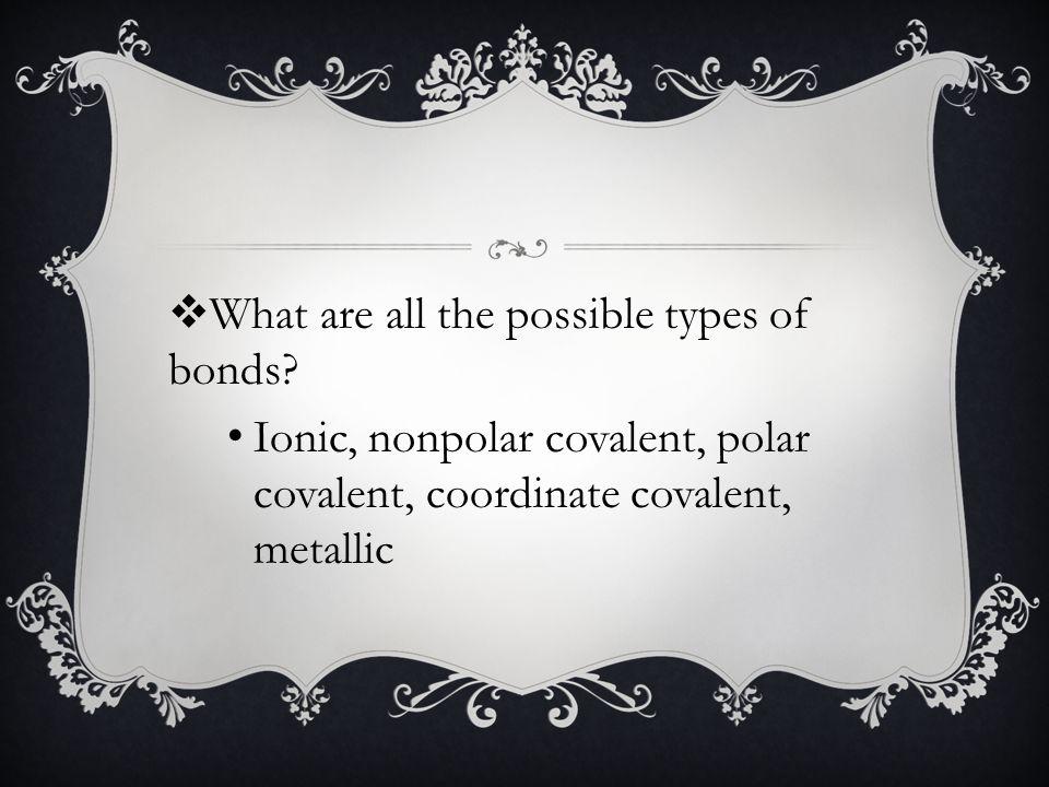 Ionic, nonpolar covalent, polar covalent, coordinate covalent, metallic