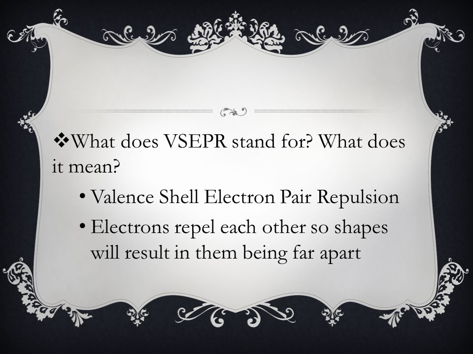 Valence Shell Electron Pair Repulsion Electrons repel each other so shapes will result in them being far apart
